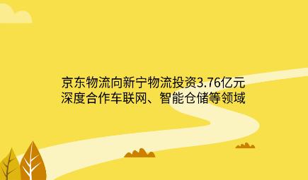 京东物流向新宁物流投资3.76亿元 深度合作车联网、智能仓储等领域